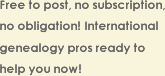 Free to Post, no subscription, no obligation ! International genealogy pros ready to help you now !